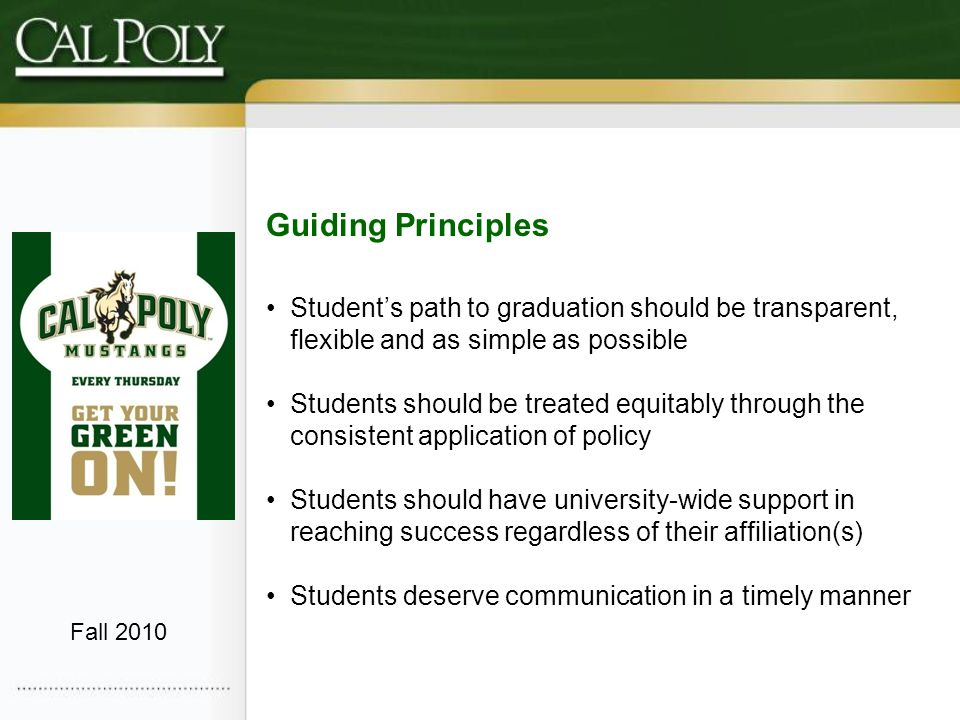 Guiding Principles Students path to graduation should be transparent, flexible and as simple as possible Students should be treated equitably through the consistent application of policy Students should have university-wide support in reaching success regardless of their affiliation(s) Students deserve communication in a timely manner Fall 2010