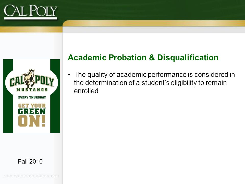 Academic Probation An undergraduate student is automatically placed on academic probation when their GPA drops below 2.0 – current term, Cal Poly cumulative, or Higher Ed cumulative Fall 2010