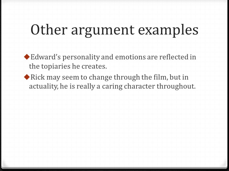 Other argument examples Edwards personality and emotions are reflected in the topiaries he creates. Rick may seem to change through the film, but in a