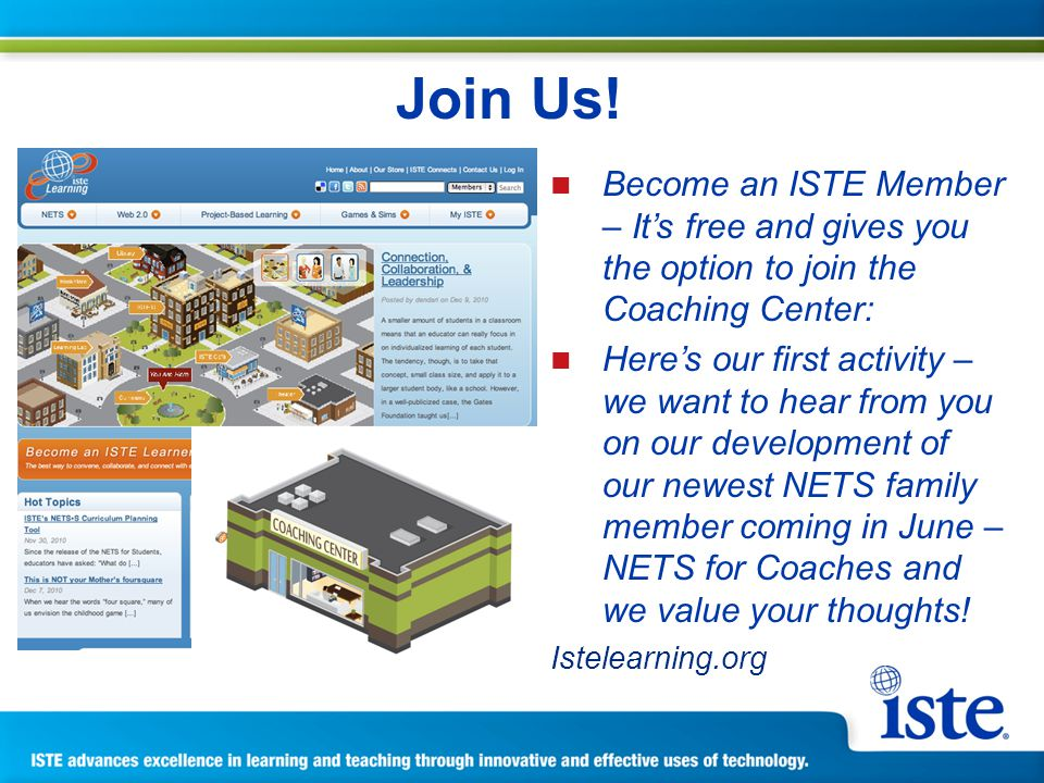 Become an ISTE Member – Its free and gives you the option to join the Coaching Center: Heres our first activity – we want to hear from you on our development of our newest NETS family member coming in June – NETS for Coaches and we value your thoughts.