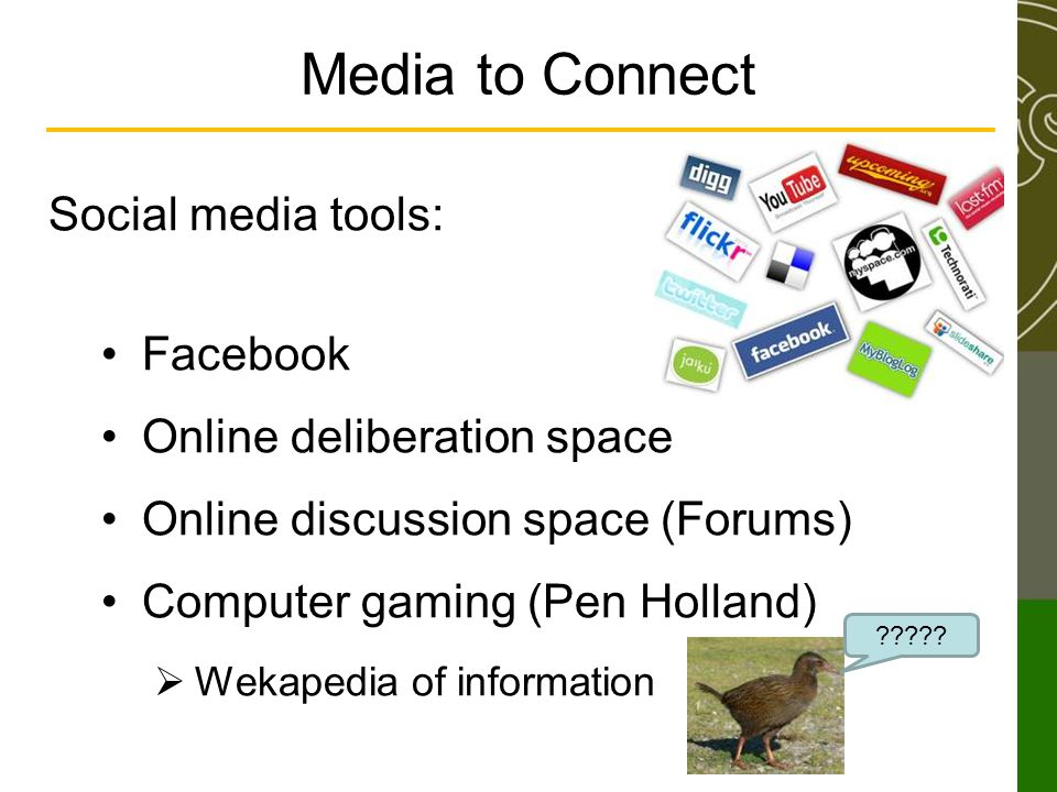 Media to Connect Social media tools: Facebook Online deliberation space Online discussion space (Forums) Computer gaming (Pen Holland) Wekapedia of information ?????