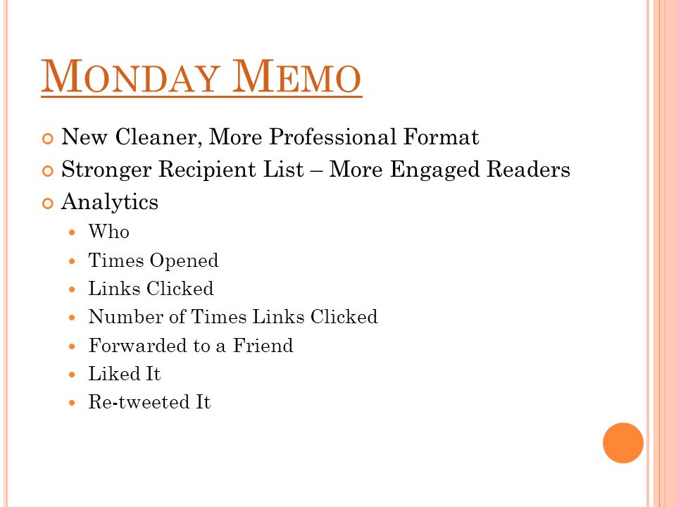 M ONDAY M EMO New Cleaner, More Professional Format Stronger Recipient List – More Engaged Readers Analytics Who Times Opened Links Clicked Number of Times Links Clicked Forwarded to a Friend Liked It Re-tweeted It