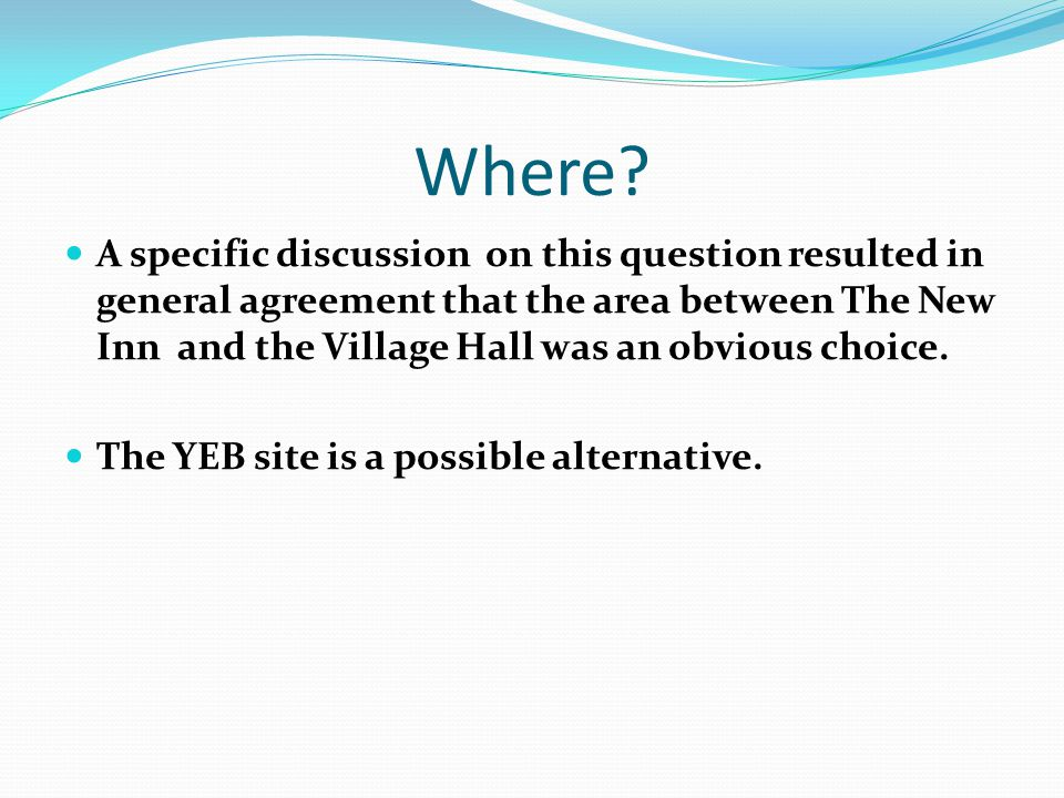 Where? A specific discussion on this question resulted in general agreement that the area between The New Inn and the Village Hall was an obvious choi