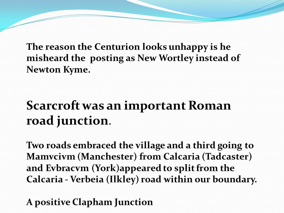 The reason the Centurion looks unhappy is he misheard the posting as New Wortley instead of Newton Kyme.