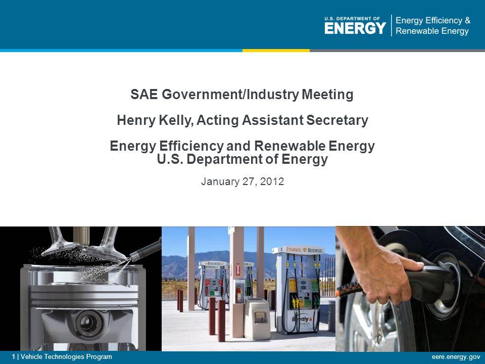eere.energy.gov 1 | Vehicle Technologies Program SAE Government/Industry Meeting Henry Kelly, Acting Assistant Secretary Energy Efficiency and Renewable Energy U.S.