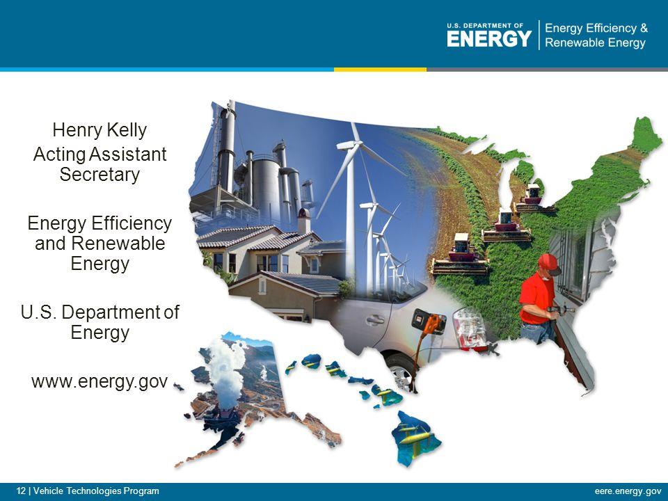 eere.energy.gov 12 | Vehicle Technologies Program Henry Kelly Acting Assistant Secretary Energy Efficiency and Renewable Energy U.S.