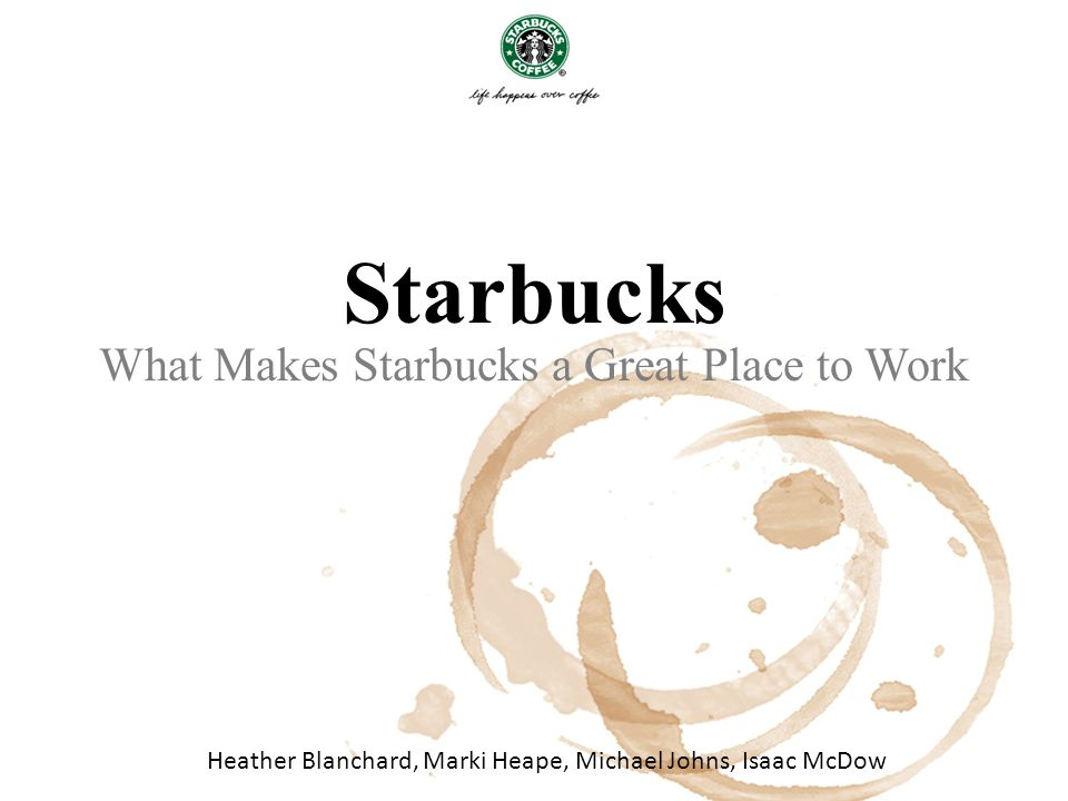 Starbucks What Makes Starbucks a Great Place to Work Heather Blanchard, Marki Heape, Michael Johns, Isaac McDow