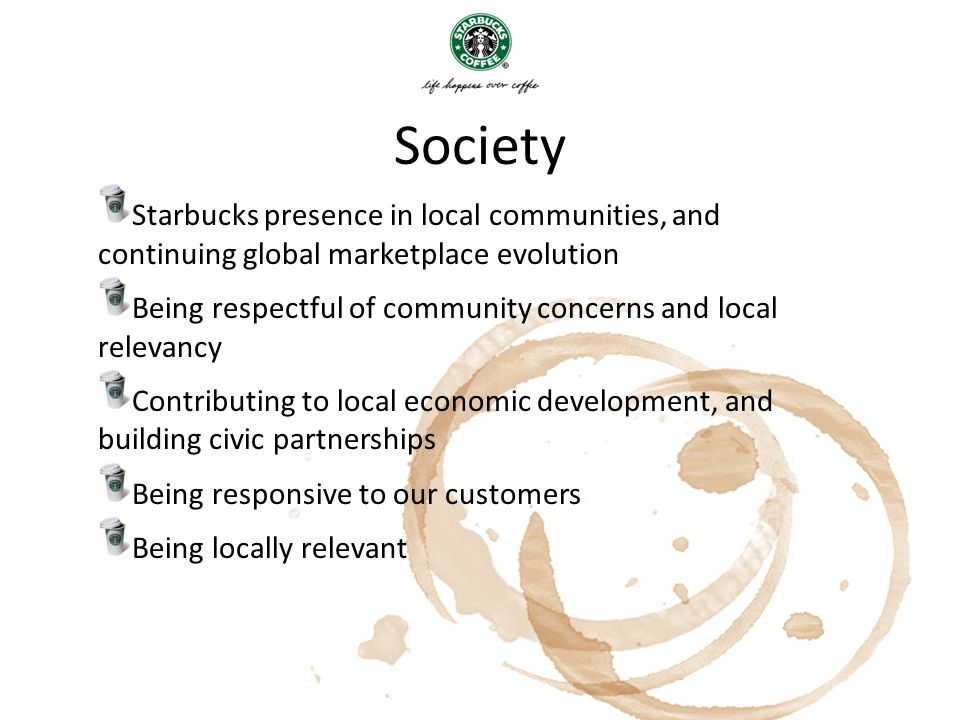 Society Starbucks presence in local communities, and continuing global marketplace evolution Being respectful of community concerns and local relevanc