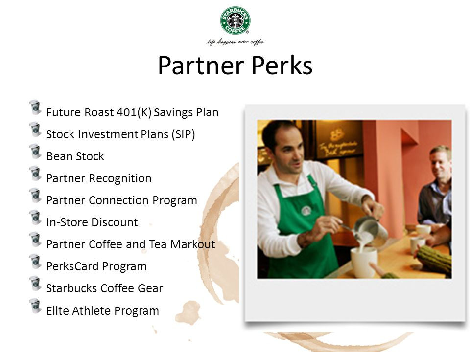 Partner Perks Future Roast 401(K) Savings Plan Stock Investment Plans (SIP) Bean Stock Partner Recognition Partner Connection Program In-Store Discoun