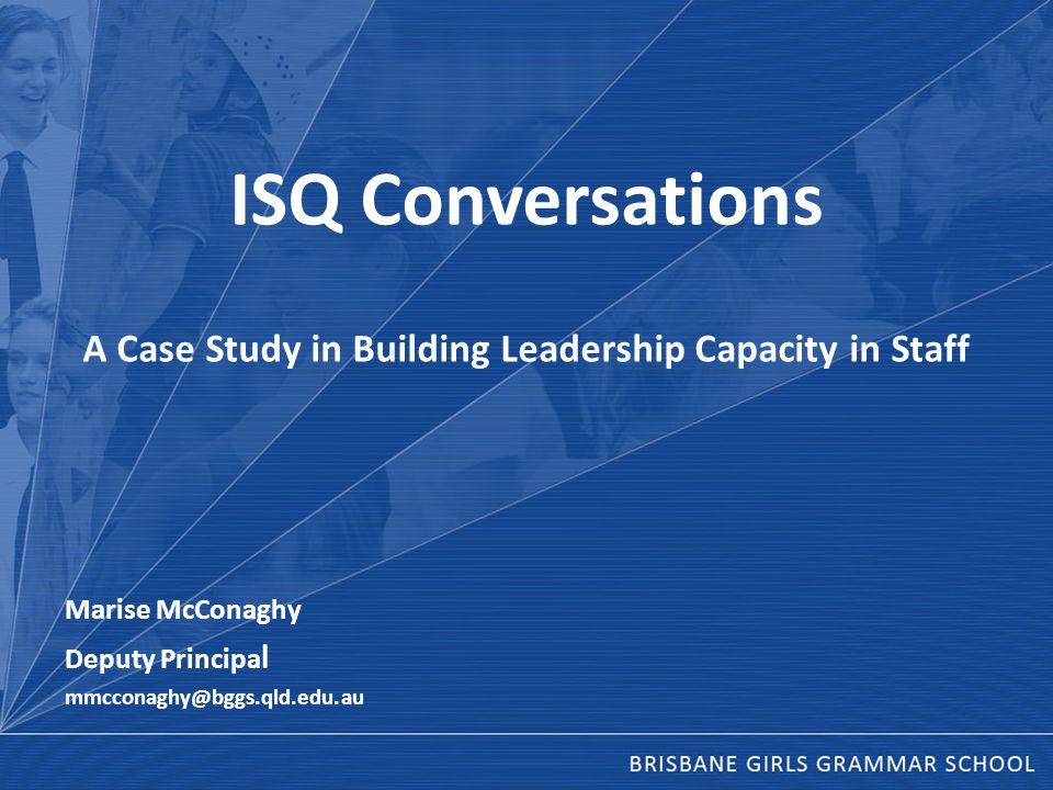 ISQ Conversations A Case Study in Building Leadership Capacity in Staff Marise McConaghy Deputy Principa l mmcconaghy@bggs.qld.edu.au