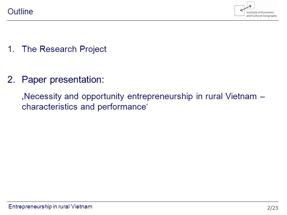 2/23 Entrepreneurship in rural Vietnam 1.The Research Project 2.Paper presentation: Necessity and opportunity entrepreneurship in rural Vietnam – characteristics and performance Outline