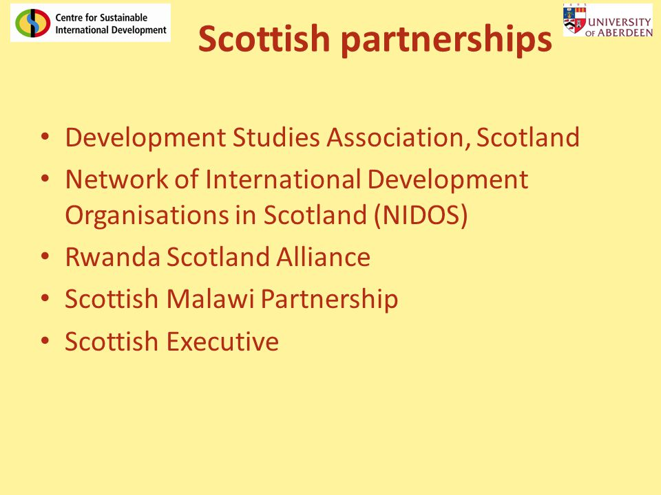 Scottish partnerships Development Studies Association, Scotland Network of International Development Organisations in Scotland (NIDOS) Rwanda Scotland Alliance Scottish Malawi Partnership Scottish Executive