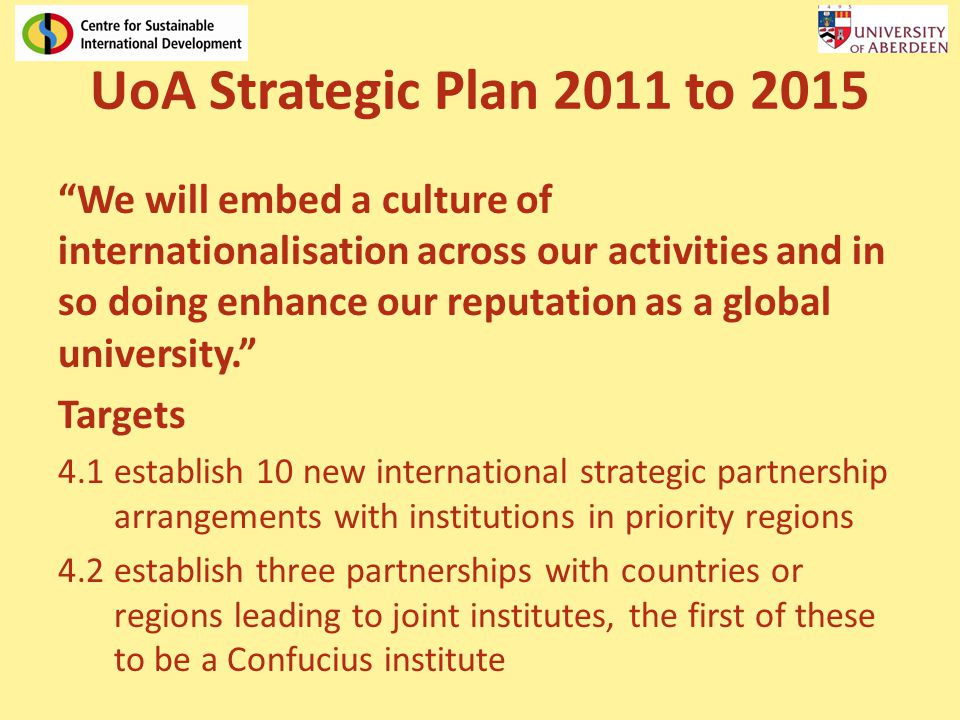 UoA Strategic Plan 2011 to 2015 We will embed a culture of internationalisation across our activities and in so doing enhance our reputation as a global university.