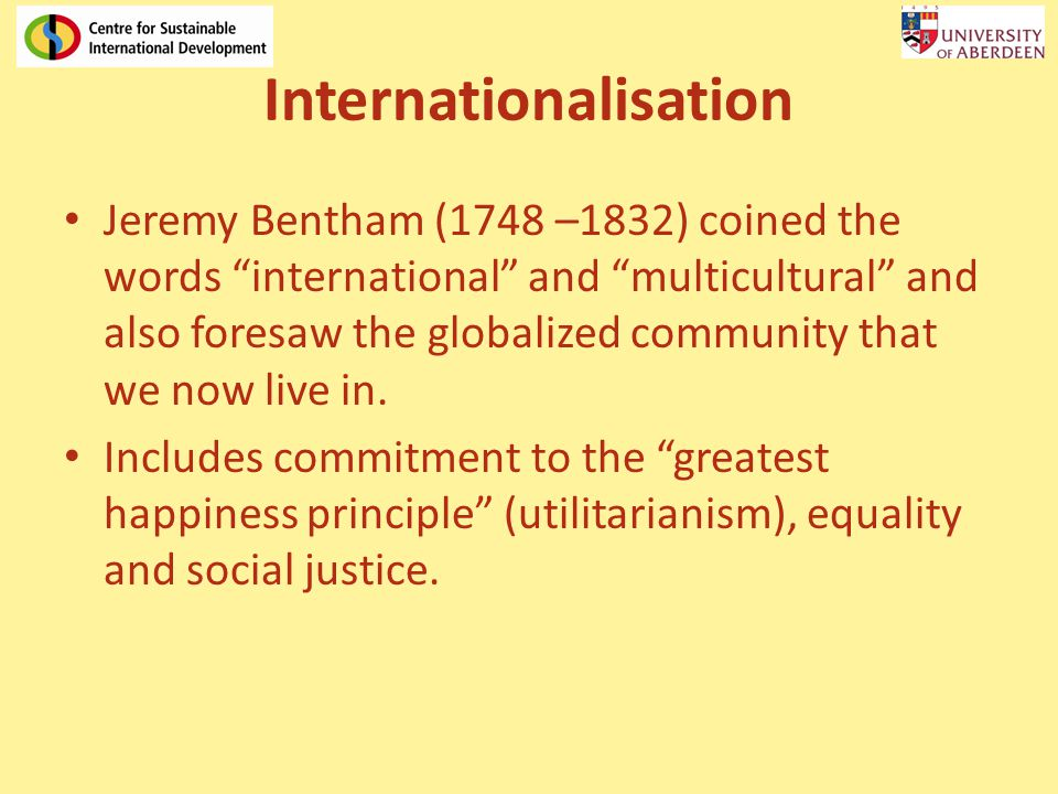 Internationalisation Jeremy Bentham (1748 –1832) coined the words international and multicultural and also foresaw the globalized community that we now live in.