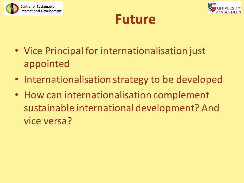 Future Vice Principal for internationalisation just appointed Internationalisation strategy to be developed How can internationalisation complement sustainable international development.