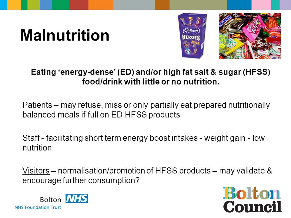 Malnutrition Eating energy-dense (ED) and/or high fat salt & sugar (HFSS) food/drink with little or no nutrition.