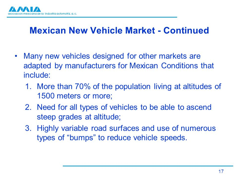 asociación mexicana de la industria automotriz, a. c. Mexican New Vehicle Market - Continued Many new vehicles designed for other markets are adapted