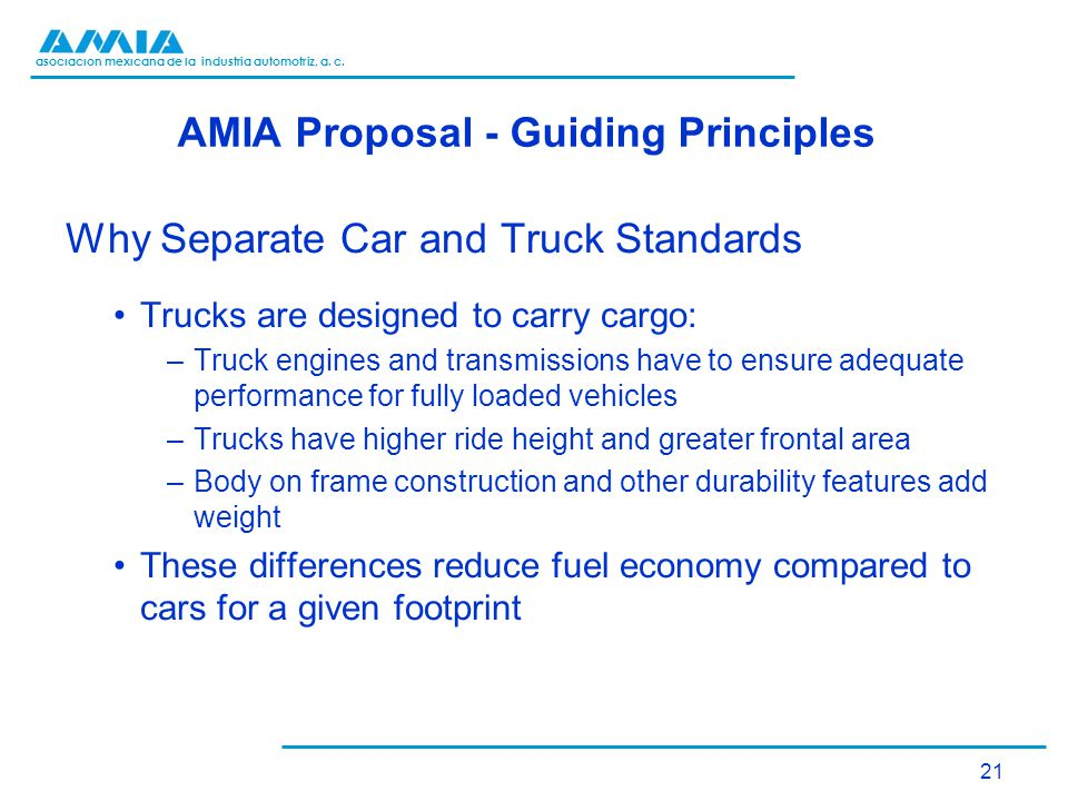 asociación mexicana de la industria automotriz, a. c. AMIA Proposal - Guiding Principles Why Separate Car and Truck Standards Trucks are designed to c