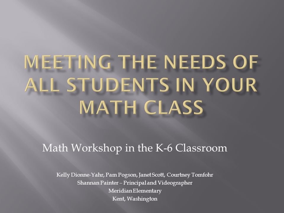 Experience the journey from a traditional math class to math workshop Compare best practices both in literacy and math Explore the structure of the math workshop classroom Define difference between a primary and an intermediate classroom in math workshop Share methods for differentiation