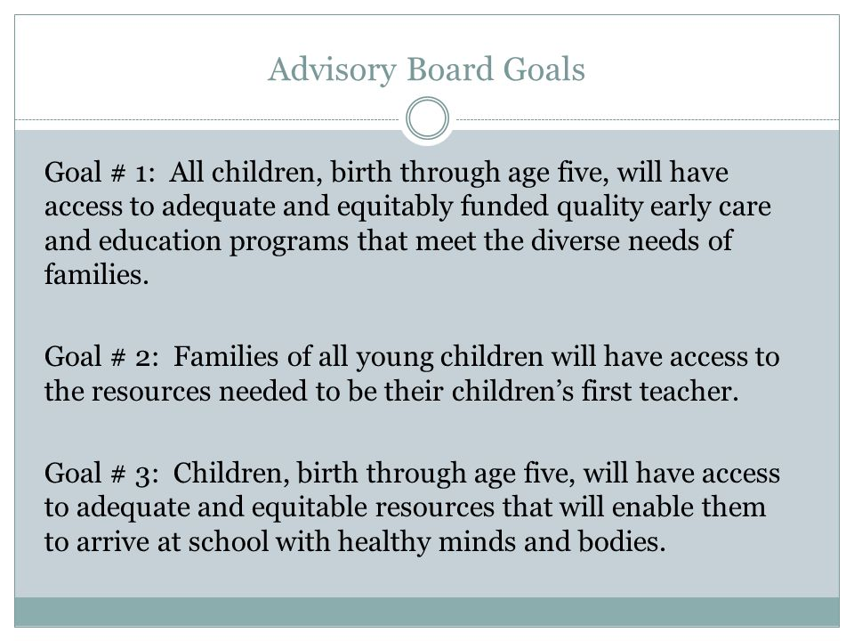 Advisory Board Goals Goal # 1: All children, birth through age five, will have access to adequate and equitably funded quality early care and education programs that meet the diverse needs of families.