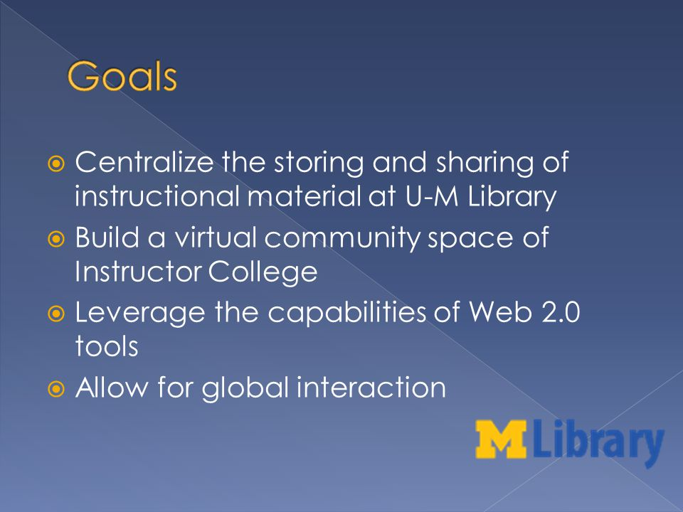 Centralize the storing and sharing of instructional material at U-M Library Build a virtual community space of Instructor College Leverage the capabilities of Web 2.0 tools Allow for global interaction