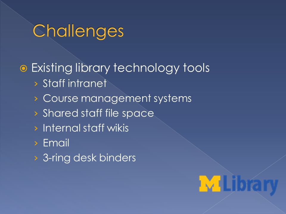 Existing library technology tools Staff intranet Course management systems Shared staff file space Internal staff wikis Email 3-ring desk binders