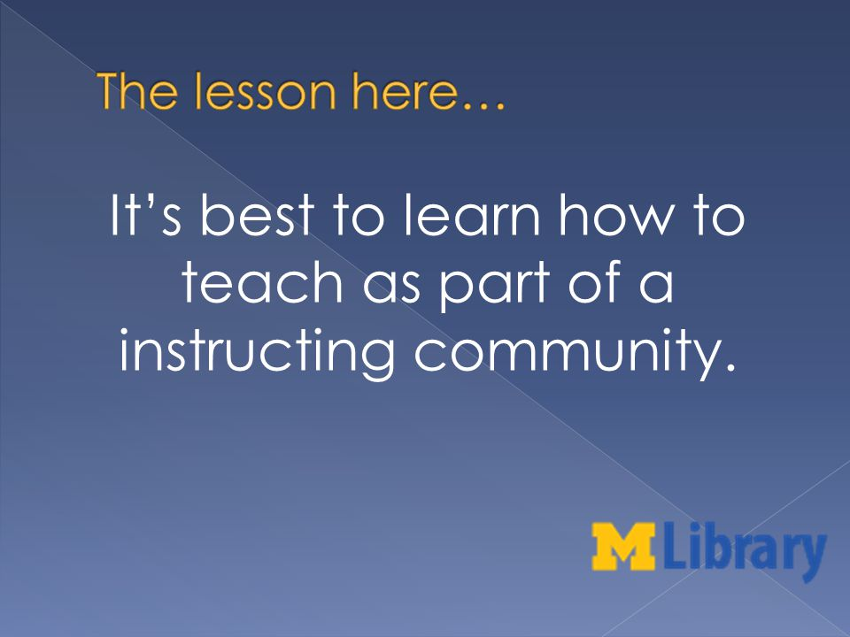 Its best to learn how to teach as part of a instructing community.