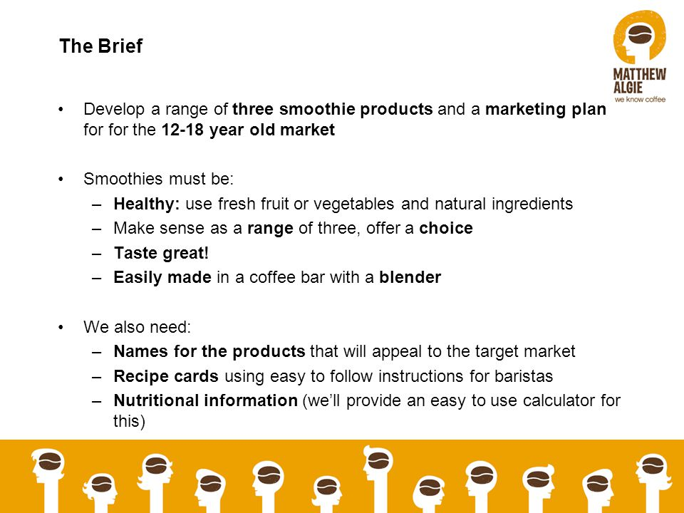 The Brief Develop a range of three smoothie products and a marketing plan for for the year old market Smoothies must be: –Healthy: use fresh fruit or vegetables and natural ingredients –Make sense as a range of three, offer a choice –Taste great.