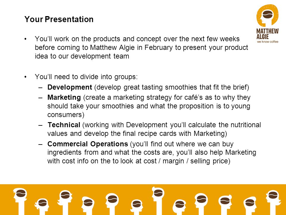 Your Presentation Youll work on the products and concept over the next few weeks before coming to Matthew Algie in February to present your product idea to our development team Youll need to divide into groups: –Development (develop great tasting smoothies that fit the brief) –Marketing (create a marketing strategy for cafés as to why they should take your smoothies and what the proposition is to young consumers) –Technical (working with Development youll calculate the nutritional values and develop the final recipe cards with Marketing) –Commercial Operations (youll find out where we can buy ingredients from and what the costs are, youll also help Marketing with cost info on the to look at cost / margin / selling price)
