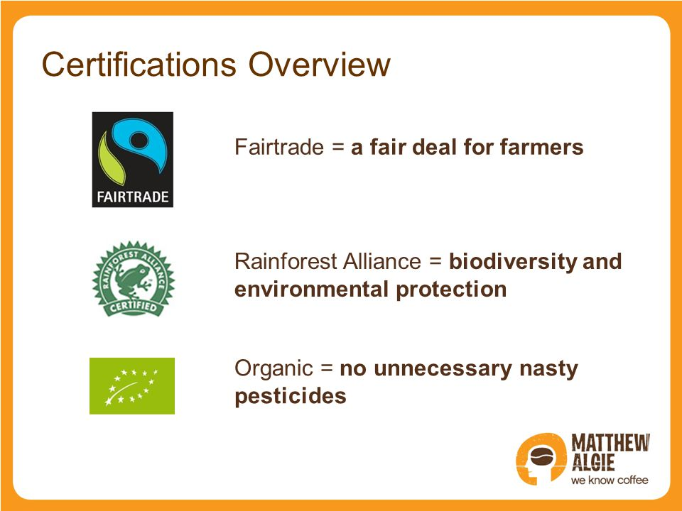 Certifications Overview CertificationWhat it means Fairtrade = a fair deal for farmers Rainforest Alliance = biodiversity and environmental protection Organic = no unnecessary nasty pesticides