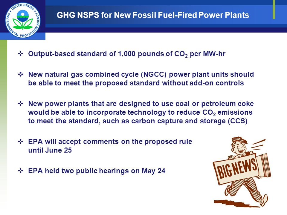 Output-based standard of 1,000 pounds of CO 2 per MW-hr New natural gas combined cycle (NGCC) power plant units should be able to meet the proposed standard without add-on controls New power plants that are designed to use coal or petroleum coke would be able to incorporate technology to reduce CO 2 emissions to meet the standard, such as carbon capture and storage (CCS) EPA will accept comments on the proposed rule until June 25 EPA held two public hearings on May 24 GHG NSPS for New Fossil Fuel-Fired Power Plants