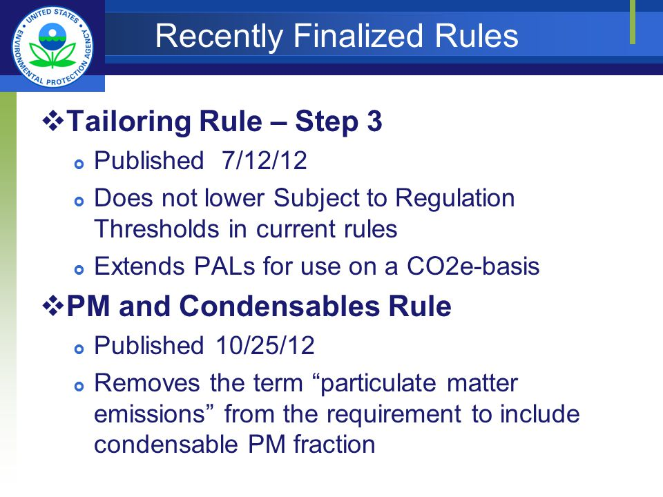Recently Finalized Rules Tailoring Rule – Step 3 Published 7/12/12 Does not lower Subject to Regulation Thresholds in current rules Extends PALs for use on a CO2e-basis PM and Condensables Rule Published 10/25/12 Removes the term particulate matter emissions from the requirement to include condensable PM fraction