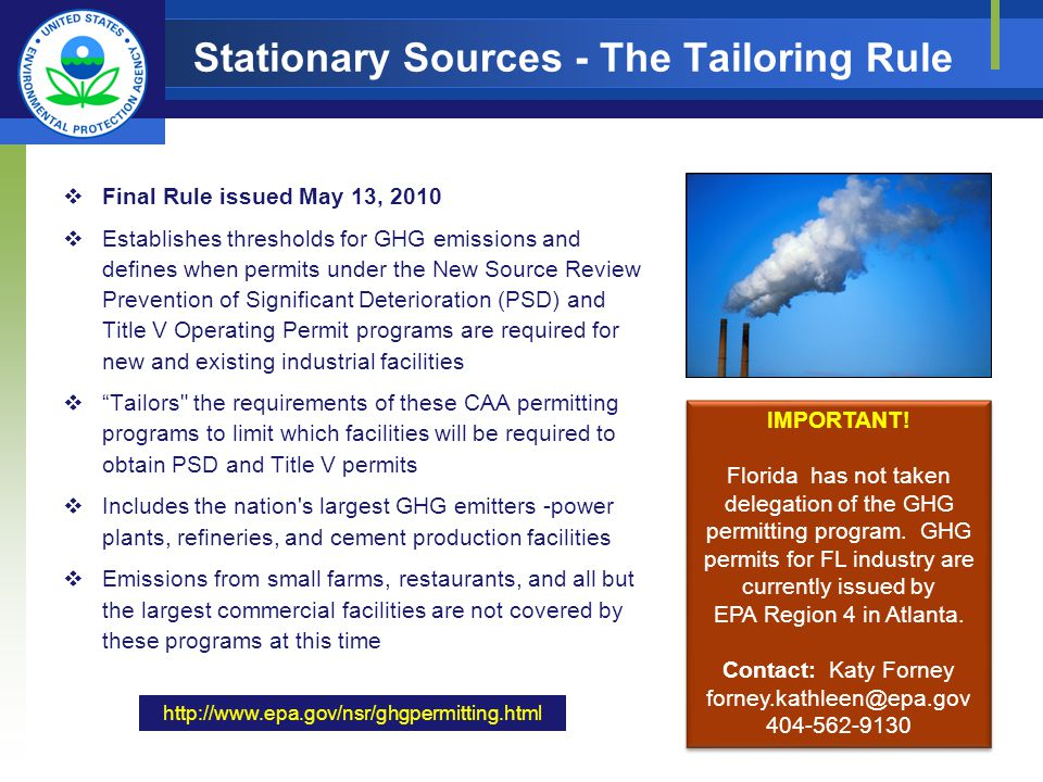 Stationary Sources - The Tailoring Rule Final Rule issued May 13, 2010 Establishes thresholds for GHG emissions and defines when permits under the New Source Review Prevention of Significant Deterioration (PSD) and Title V Operating Permit programs are required for new and existing industrial facilities Tailors the requirements of these CAA permitting programs to limit which facilities will be required to obtain PSD and Title V permits Includes the nation s largest GHG emitters -power plants, refineries, and cement production facilities Emissions from small farms, restaurants, and all but the largest commercial facilities are not covered by these programs at this time IMPORTANT.