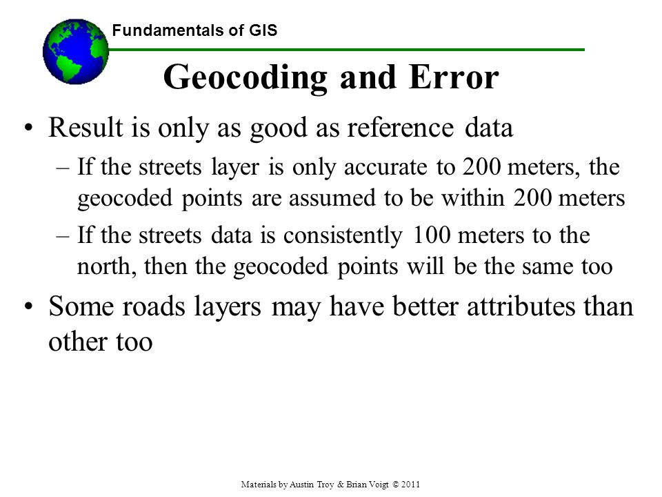 Fundamentals of GIS Geocoding and Error Result is only as good as reference data –If the streets layer is only accurate to 200 meters, the geocoded points are assumed to be within 200 meters –If the streets data is consistently 100 meters to the north, then the geocoded points will be the same too Some roads layers may have better attributes than other too Materials by Austin Troy & Brian Voigt © 2011