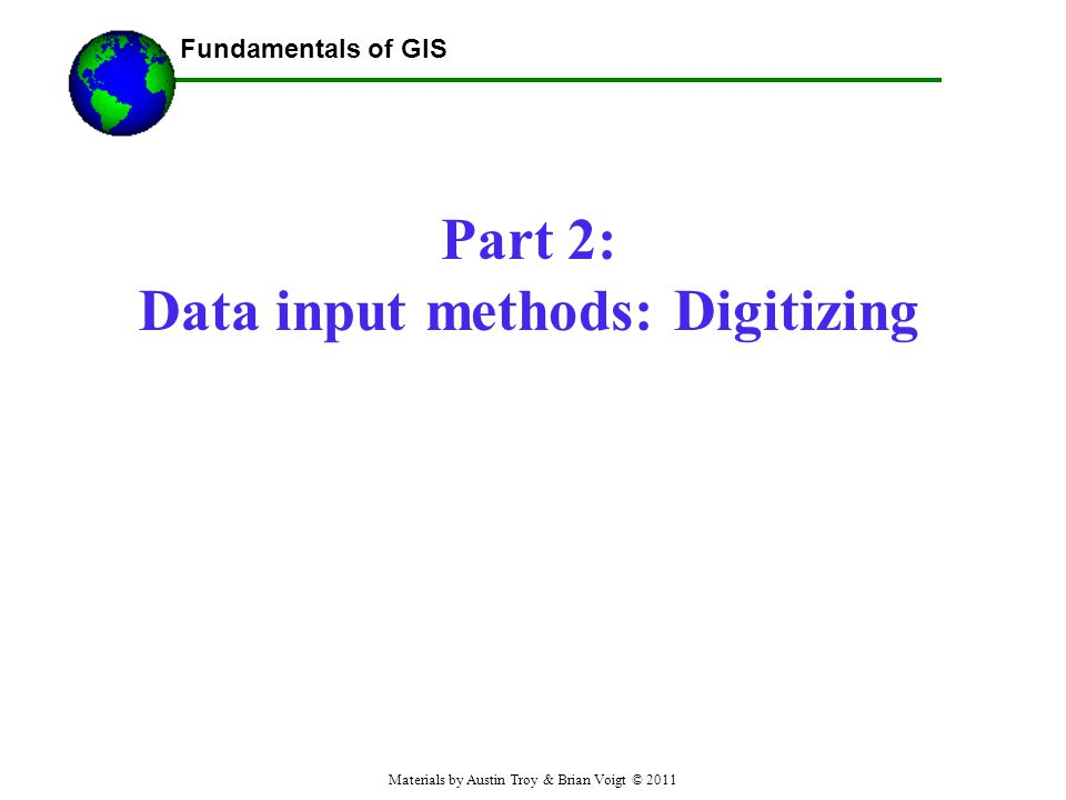 Fundamentals of GIS Part 2: Data input methods: Digitizing ------Using GIS-- Materials by Austin Troy & Brian Voigt © 2011