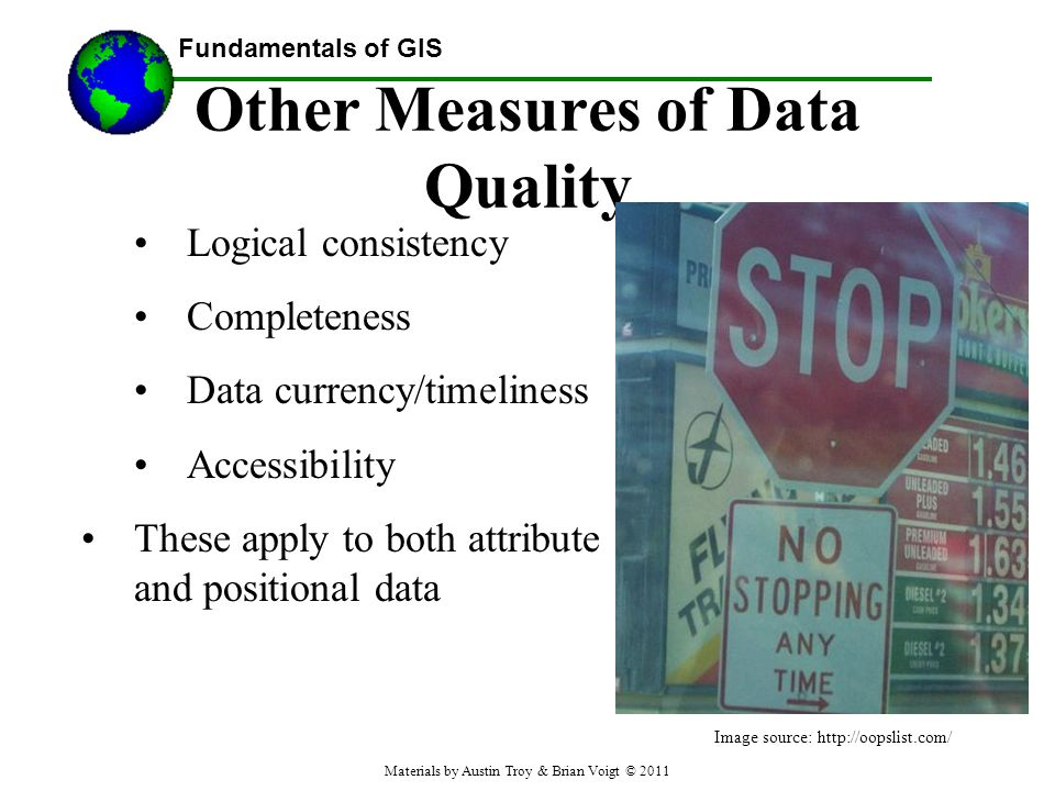 Fundamentals of GIS Other Measures of Data Quality Logical consistency Completeness Data currency/timeliness Accessibility These apply to both attribute and positional data Image source: http://oopslist.com/ Materials by Austin Troy & Brian Voigt © 2011