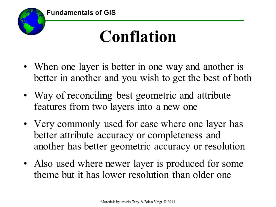 Fundamentals of GIS Conflation When one layer is better in one way and another is better in another and you wish to get the best of both Way of reconciling best geometric and attribute features from two layers into a new one Very commonly used for case where one layer has better attribute accuracy or completeness and another has better geometric accuracy or resolution Also used where newer layer is produced for some theme but it has lower resolution than older one Materials by Austin Troy & Brian Voigt © 2011