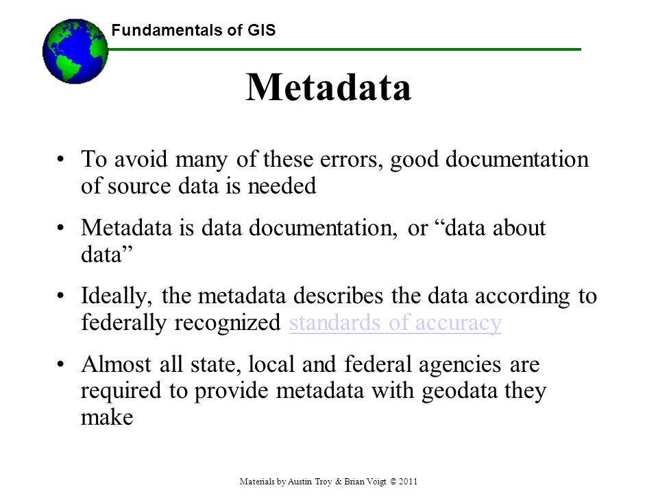 Fundamentals of GIS Metadata To avoid many of these errors, good documentation of source data is needed Metadata is data documentation, or data about data Ideally, the metadata describes the data according to federally recognized standards of accuracystandards of accuracy Almost all state, local and federal agencies are required to provide metadata with geodata they make Materials by Austin Troy & Brian Voigt © 2011