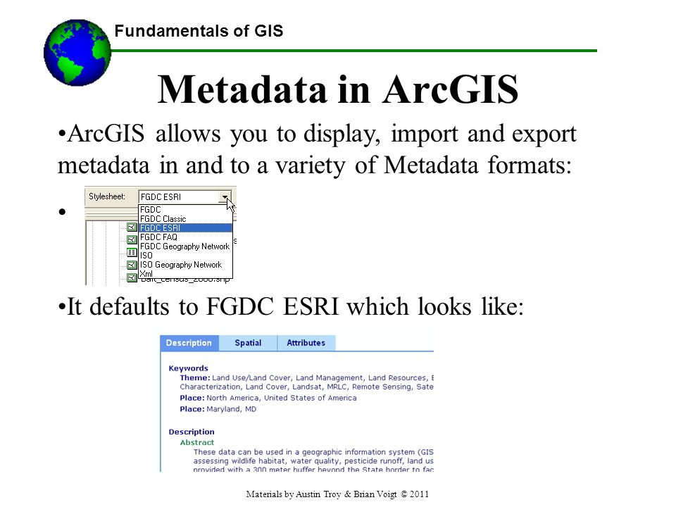 Fundamentals of GIS Metadata in ArcGIS ArcGIS allows you to display, import and export metadata in and to a variety of Metadata formats: It defaults to FGDC ESRI which looks like: Materials by Austin Troy & Brian Voigt © 2011