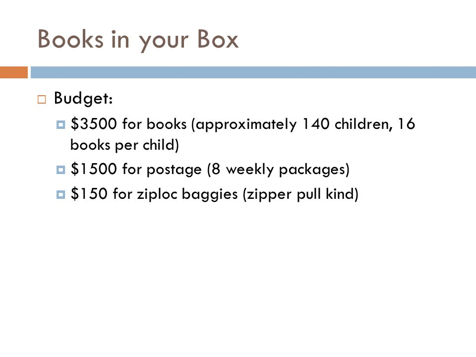 Books in your Box Budget: $3500 for books (approximately 140 children, 16 books per child) $1500 for postage (8 weekly packages) $150 for ziploc baggies (zipper pull kind)