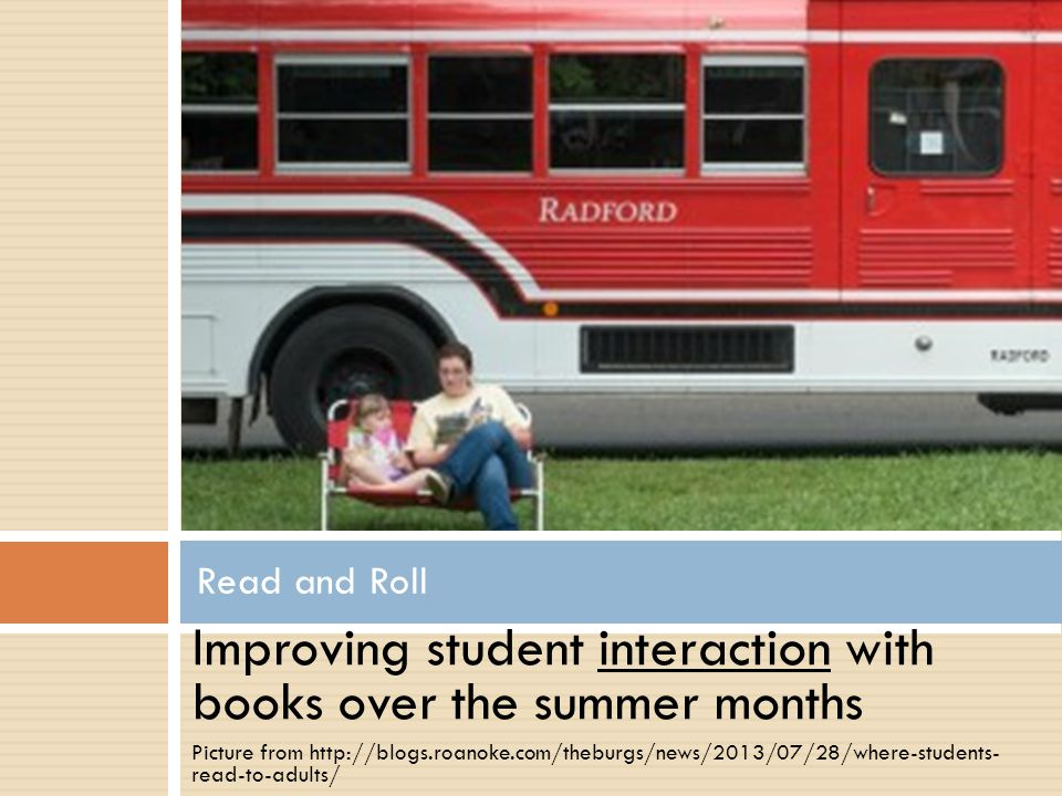 Improving student interaction with books over the summer months Picture from http://blogs.roanoke.com/theburgs/news/2013/07/28/where-students- read-to-adults/ Read and Roll
