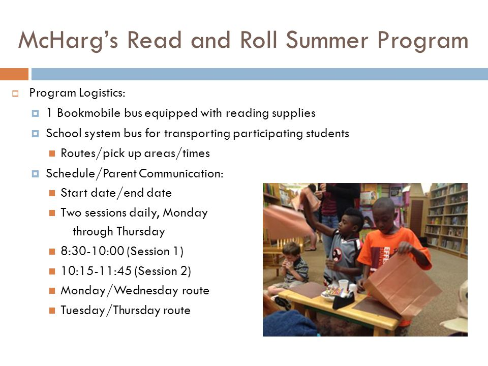 McHargs Read and Roll Summer Program Program Logistics: 1 Bookmobile bus equipped with reading supplies School system bus for transporting participating students Routes/pick up areas/times Schedule/Parent Communication: Start date/end date Two sessions daily, Monday through Thursday 8:30-10:00 (Session 1) 10:15-11:45 (Session 2) Monday/Wednesday route Tuesday/Thursday route