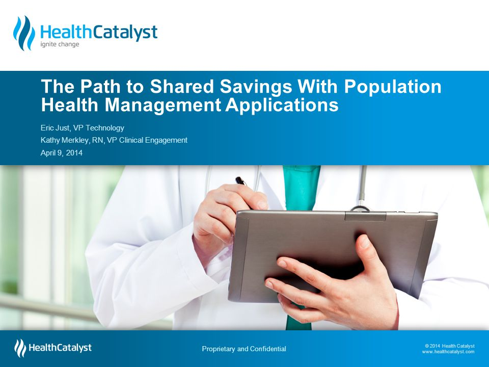 © 2014 Health Catalyst www.healthcatalyst.com Proprietary and Confidential Follow Us on Twitter #TimeforAnalytics © 2014 Health Catalyst www.healthcatalyst.com Proprietary and Confidential Eric Just, VP Technology Kathy Merkley, RN, VP Clinical Engagement April 9, 2014 The Path to Shared Savings With Population Health Management Applications