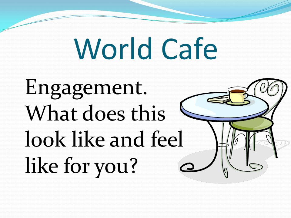 World Cafe Engagement. What does this look like and feel like for you