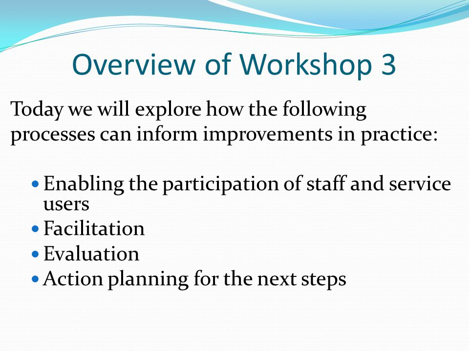 Overview of Workshop 3 Today we will explore how the following processes can inform improvements in practice: Enabling the participation of staff and service users Facilitation Evaluation Action planning for the next steps