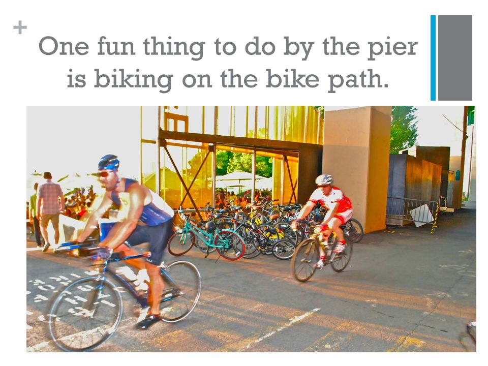 + One fun thing to do by the pier is biking on the bike path.