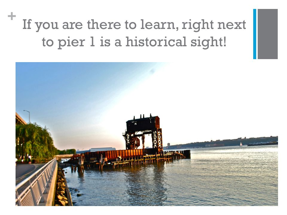 + If you are there to learn, right next to pier 1 is a historical sight!