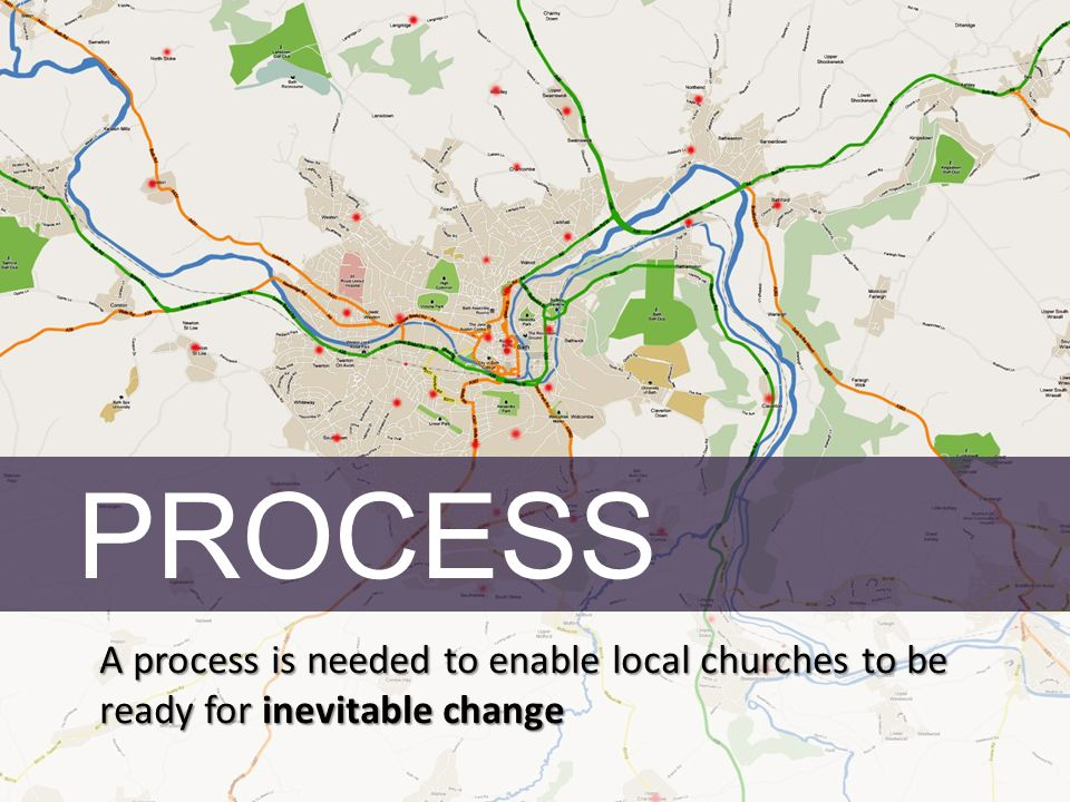 PROCESS A process is needed to enable local churches to be ready for inevitable change