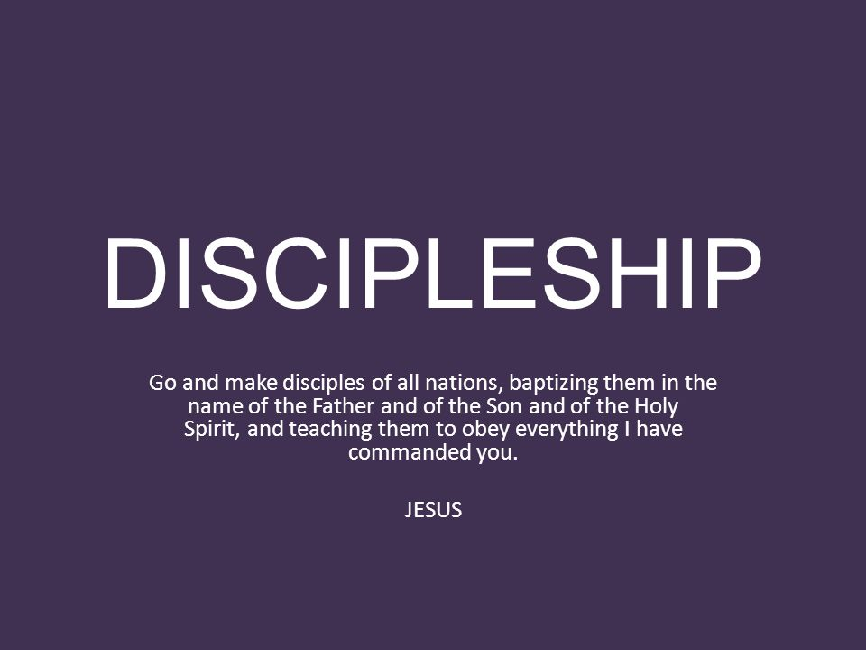 DISCIPLESHIP Go and make disciples of all nations, baptizing them in the name of the Father and of the Son and of the Holy Spirit, and teaching them to obey everything I have commanded you.
