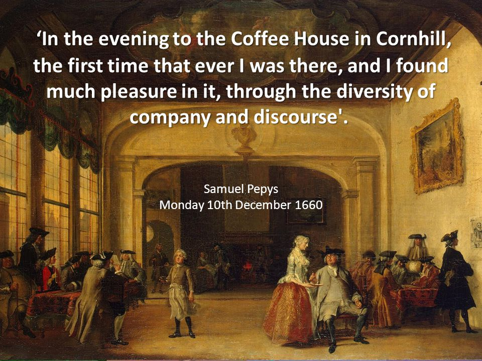 In the evening to the Coffee House in Cornhill, the first time that ever I was there, and I found much pleasure in it, through the diversity of company and discourse .